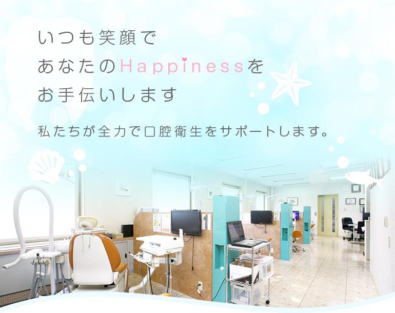 いつも笑顔であなたのHappinessをお手伝いします 私たちが全力で口腔衛生をサポートします。